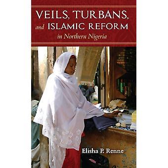 Veils Turbans and Islamic Reform in Northern Nigeria by Renne & Elisha P