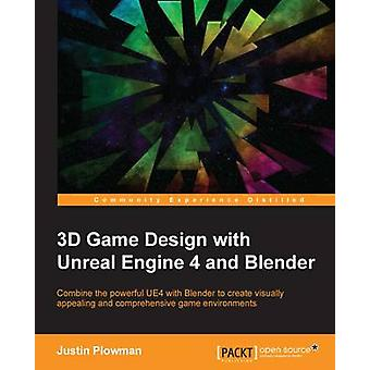 3D Game Design with Unreal Engine 4 and Blender by Plowman & Justin
