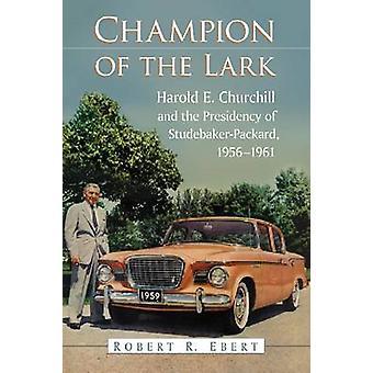 Champion of the Lark - Harold Churchill and the Presidency of Studebak