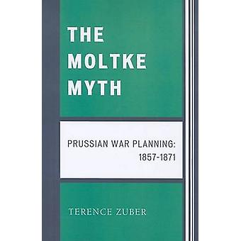 The Moltke Myth Prussian War Planning 18571871 by Zuber & Terence