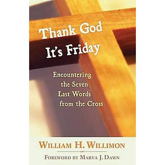 Thank God Its Friday Encountering the Seven Last Words from the Cross by Willimon & William H.