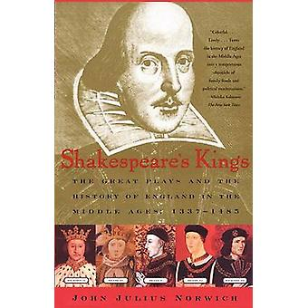 Shakespeares Kings The Great Plays and the History of England in the Middle Ages 13371485 by Norwich & John Julius