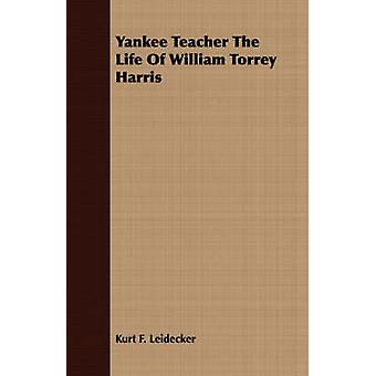 Yankee Teacher The Life Of William Torrey Harris by Leidecker & Kurt F.