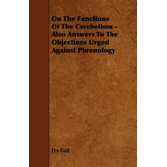 On the Functions of the Cerebellum  Also Answers to the Objections Urged Against Phrenology by Gall & Drs