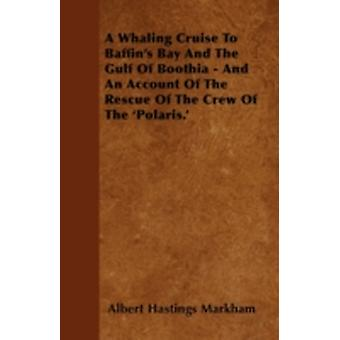 A Whaling Cruise To Baffins Bay And The Gulf Of Boothia  And An Account Of The Rescue Of The Crew Of The Polaris. by Markham & Albert Hastings