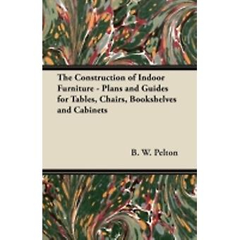 The Construction of Indoor Furniture  Plans and Guides for Tables Chairs Bookshelves and Cabinets by Pelton & B. W.