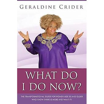 What Do I Do Now The Transformational Guide For Women Age 50 and Older Who Know There Is More And Want It by Crider & Geraldine