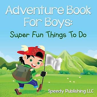 Adventure Book For Boys Super Fun Things To Do by Publishing LLC & Speedy
