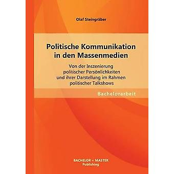Politische Kommunikation in Den Massenmedien Von Der Inszenierung Politischer Personlichkeiten Und Ihrer Darstellung Im Rahmen Politischer Talkshows by Steingraber & Olaf