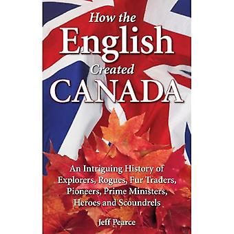 How the English Created Canada: An Intriguing History of Explorers, Rogues, Fur Traders, Pioneers, Prime Ministers, Heroes & Scoundrels