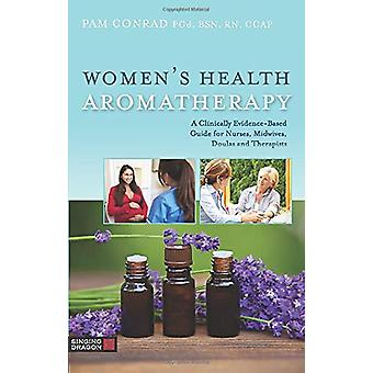Women's Health Aromatherapy - A Clinically Evidence-Based Guide for Nu