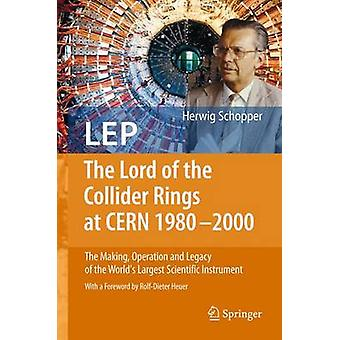 LEP  The Lord of the Collider Rings at CERN 19802000 by Herwig Schopper