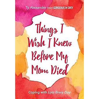 Things I Wish I Knew Before My Mom Died by Ty Alexander