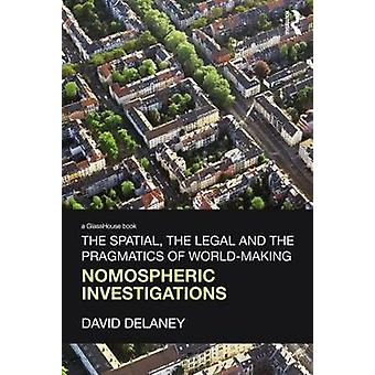 The Spatial the Legal and the Pragmatics of WorldMaking Nomospheric Investigations by Delaney & David