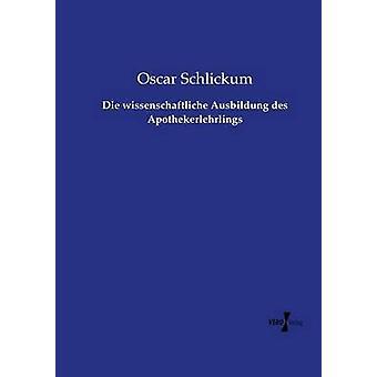 Die wissenschaftliche Ausbildung des Apothekerlehrlings por Schlickum y Oscar