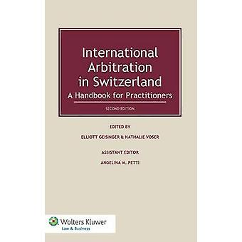 International Arbitration in Switzerland A Handbook for Practitioners by Geisinger & Elliott