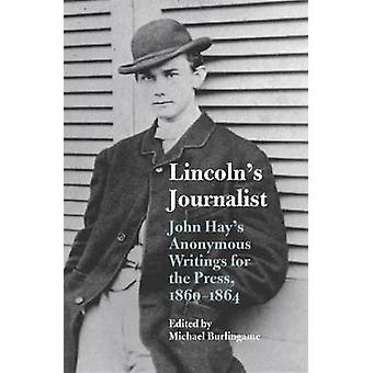 Lincoln's Journalist - John Hay's Anonymous Writings for the Press - 1