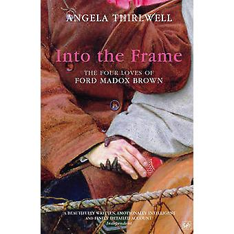 Into The Frame  The Four Loves of Ford Madox Brown by Angela Thirlwell