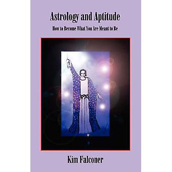 Astrology and Aptitude How to Become What You Were Meant to Be by Falconer & Kim