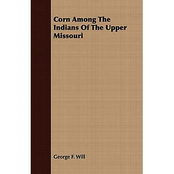 Corn Among The Indians Of The Upper Missouri by Will & George F.