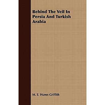 Behind The Veil In Persia And Turkish Arabia by HumeGriffith & M. E.