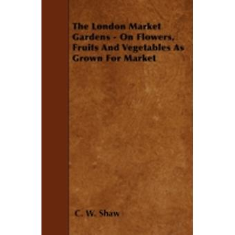 The London Market Gardens  On Flowers Fruits And Vegetables As Grown For Market by Shaw & C. W.