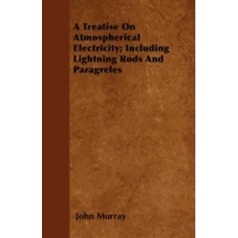 A Treatise On Atmospherical Electricity Including Lightning Rods And Paragreles by Murray & John