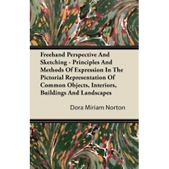 Freehand Perspective And Sketching  Principles And Methods Of Expression In The Pictorial Representation Of Common Objects Interiors Buildings And Landscapes by Norton & Dora Miriam
