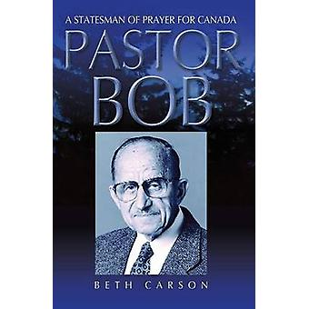 Pastor Bob A Statesman of Prayer for Canada by Carson & Beth