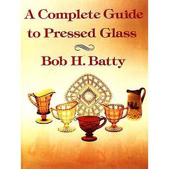 A Complete Guide to Pressed Glass by Batty & Bob H.