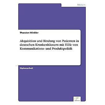 Akquisition und Bindung von Patienten in deutschen Krankenhusern mit Hilfe von Kommunikations und Produktpolitik by Winkler & Thorsten