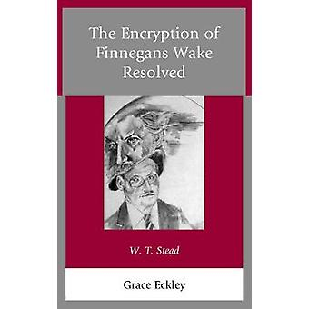 The Encryption of Finnegans Wake Resolved W. T. Stead by Eckley & Grace