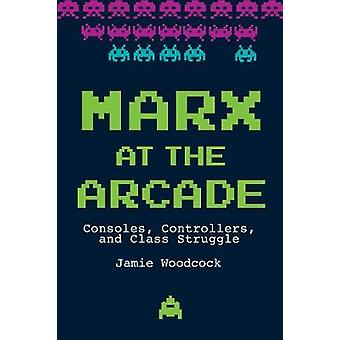 Marx at the Arcade: Consoles Controllers and Class Struggle