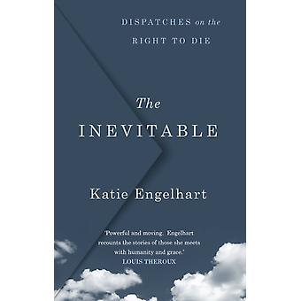 The Inevitable  Dispatches on the Right to Die by Katie Engelhart