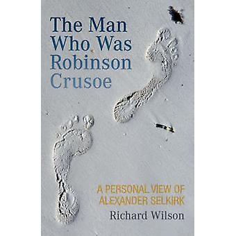 The Man Who Was Robinson Crusoe - A Personal View of Alexander Selkirk