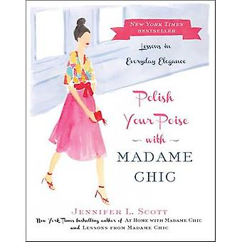 Polish Your Poise with Madame Chic - Lessons in Everyday Elegance by J