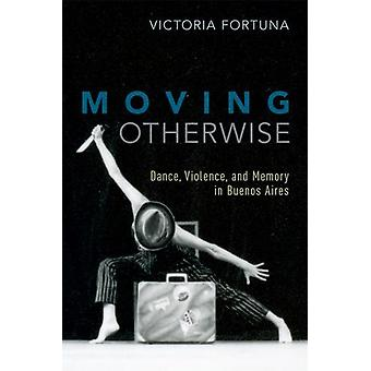 Moving Otherwise - Dance - Violence - and Memory in Buenos Aires by Mo