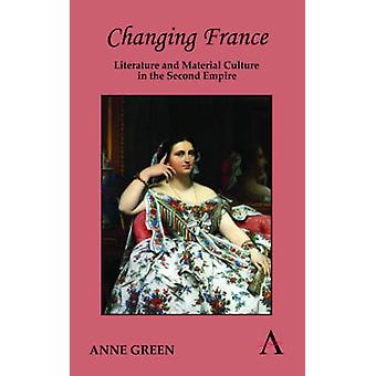 Changing France Literature and Material Culture in the Second Empire by Green & Anne