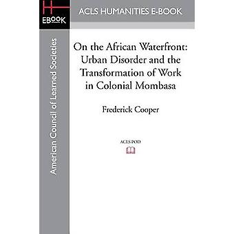 On the African Waterfront Urban Disorder and the Transformation of Work in Colonial Mombasa by Cooper & Frederick