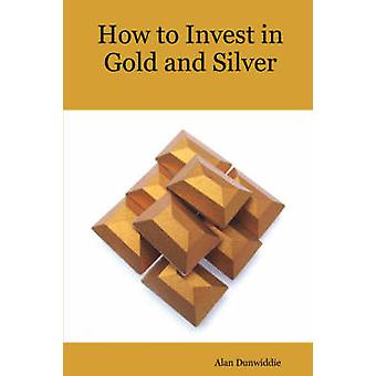 How to Invest in Gold and Silver A beginners guide to the ways of investing in precious metals for safety and profit by Alan Dunwiddie