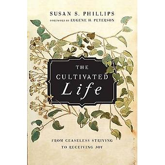 The Cultivated Life - From Ceaseless Striving to Receiving Joy by Susa