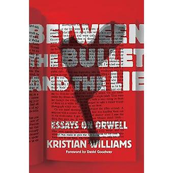 Between the Bullet and the Lie - Essays on Orwell by Kristian Williams