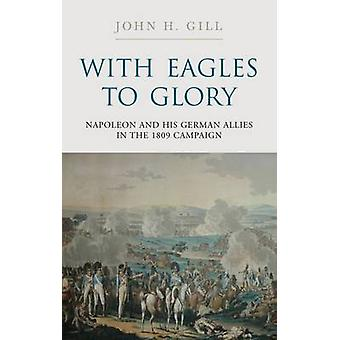 With Eagles to Glory - Napoleon and His German Allies in the 1809 Camp