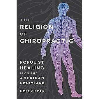 The Religion of Chiropractic - Populist Healing from the American Hear