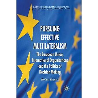 Pursuing Effective Multilateralism  The European Union International Organisations and the Politics of Decision Making by Kissack & R.