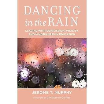 Dancing in the Rain  Leading with Compassion Vitality and Mindfulness in Education by Jerome T Murphy & Foreword by Christopher Germer