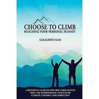 Choose to Climb  Reaching Your Personal Summit A Reference Manual For Lifes Challenges With 100 Inspirational Passages Of Clarity Strategy And Direction by Mair & Geraldine