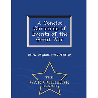 A Concise Chronicle of Events of the Great War  War College Series by Reginald Percy Pfeiffer & Rowe