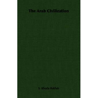 The Arab Civilization by Bakhsh & S. Khuda