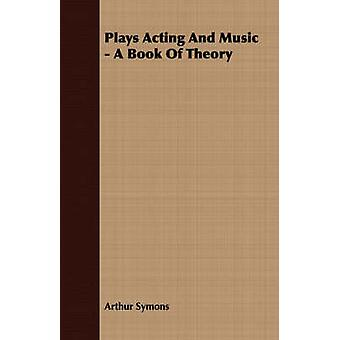 Plays Acting And Music  A Book Of Theory by Symons & Arthur